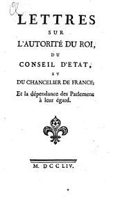 Lettres sur l'autorité du roi, du conseil d'état, et du chancelier de France, et la dépendance des parlemens à leur égard