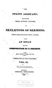 The Pulpit Assistant: Containing Three Hundred Outlines Or Skeletons of Sermons : Chiefly Extracted from Various Authors : with an Essay on the Composition of a Sermon, Volume 2
