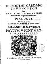Hieronymi Cardani Theonoston seu De vita producenda atque incolumitate corporis conseruanda. Dialogus. Studio, & opera Fabritij Cocanarij Tyburtis. ..