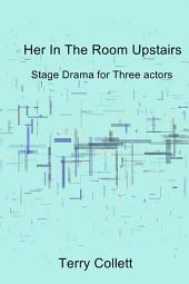 Her In The Room Upstairs: Stage Drama for Three actors