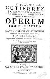 D. Joannis Gutierrez ... Operum tomus quartus seu Canonicarum quaestionum utriusque fori tam exteriorîs quàm interioris animae libri duo priores ...