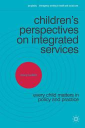 Children's Perspectives on Integrated Services: Every Child Matters in Policy and Practice