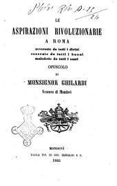 Le aspirazioni rivoluzionarie a Roma avversate da tutti i diritti esecrate da tutti i buoni maledette da tutti i santi