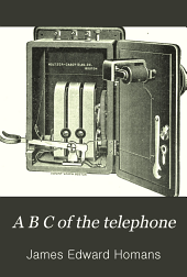 A B C of the Telephone: A Practical and Useful Treatise for Students and Workers in Telephony, Giving a Review of the Development of the Industry to the Present Date, and Full Descriptions of Numberous Valuable Inventions and Appliances ...