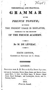 A Theoretical and Practical Grammar of the French Tongue: In which the Present Usage is Displayed, Agreeably to the Decisions of the French Academy
