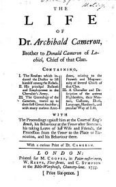 The Life of Dr. Archibald Cameron ... Containing I. The Reasons which Induced the Doctor to List Himself Among the Rebels. II. His Principal Business and Employment in the Chevalier's Army. III. The Genealogy of the Camerons ... With the Proceedings Against Him at the Court of King's Bench ... With a Curious Print of Dr. Cameron