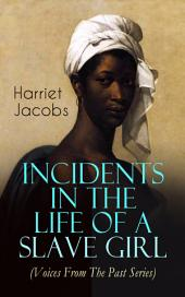 Incidents in the Life of a Slave Girl (Voices From The Past Series): A Painful Memoir That Uncovered the Despicable Sexual, Emotional & Psychological Abuse of a Slave Women, Her Determination to Escape as Well as Her Sacrifices in the Process