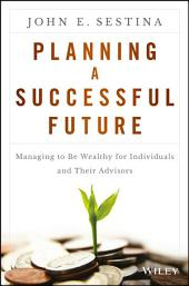 Planning a Successful Future: Managing to Be Wealthy for Individuals and Their Advisors
