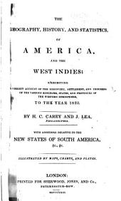 The Geography, History, and Statistics, of America, and the West Indies: Exhibiting a Correct Account of the Discovery, Settlement, and Progress of the Various Kingdoms, States, and Provinces of the Western Hemisphere, to the Year 1822