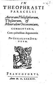 In Theophrasti Paracelsi Auroram Philosophorum, Thesaurum, & Mineralem Oeconomiam, Commentaria: Cum quibusdam Argumentis