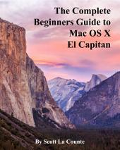 The Complete Beginners Guide to Mac OS X El Capitan: For MacBook, MacBook Air, MacBook Pro, iMac, Mac Pro, and Mac Mini