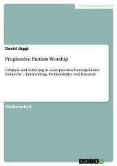 Progressive Pietism Worship: Lobpreis und Anbetung in einer pietistisch-evangelikalen Freikirche – Entwicklung, Problemfelder und Potential