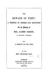 The Reward of Piety: a Tribute of Esteem and Affection to the Memory of Mr. James Green, of Bradford, Yorkshire. Being a Sketch of His Life