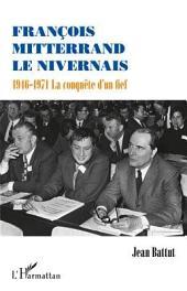 François Mitterrand le Nivernais: 1946-1971 La conquête d'un fief