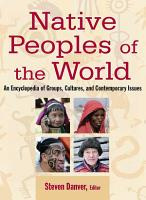 Native Peoples of the World  An Encylopedia of Groups  Cultures and Contemporary Issues PDF