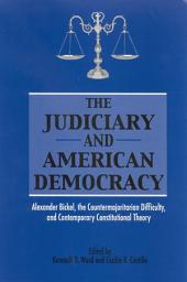 Judiciary and American Democracy, The: Alexander Bickel, the Countermajoritarian Difficulty, and Contemporary Constitutional Theory