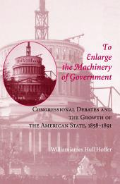 To Enlarge the Machinery of Government: Congressional Debates and the Growth of the American State, 1858–1891