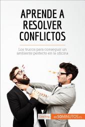 Aprende a resolver conflictos: Los trucos para conseguir un ambiente perfecto en la oficina