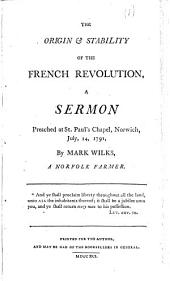 The Origin & Stability of the French Revolution: A Sermon Preached at St. Paul's Chapel, Norwich, July, 14, 1791, by Mark Wilks, a Norfolk Farmer