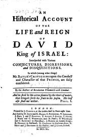 An Historical Account of the Life and Reign of David, King of Israel: Interspersed with Various Conjectures, Digressions, and Disquisitions. In which (among Other Things) Mr. Bayle's Criticisms Upon the Conduct and Character of that Prince, are Fully Considered. By the Author of Revelation Examin'd with Candour ...