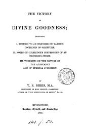The Victory of Divine Goodness: Including I. Letters to an Inquirer on Various Doctrines of Scripture; II. Notes on Coleridge's Confessions of an Inquiring Spirit; III. Thoughts on the Nature of the Atonement and of Eternal Judgment