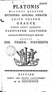 Platonis dialogi IV : Euthyphro apologia socratis crito phaedo Graece iterum edit. recensvit... adiecit Ioh. Frider Fischerus