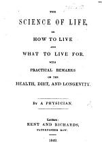 The Science of Life, Or how to Live and what to Live For. With Practical Remarks on ... Health, Diet, and Longevity. By a Physician
