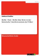 Berlin - Paris - Berlin: Eine Reise in das historische Unterbewusstsein der Völker