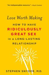 Love Worth Making: How to Have Ridiculously Great Sex in a Lasting Relationship