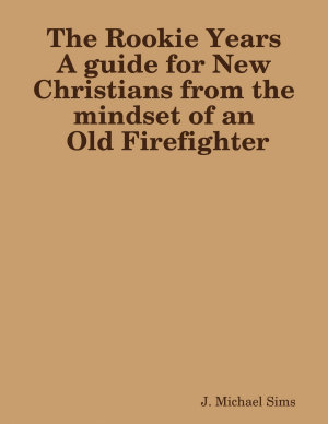 The Rookie Years a Guide for New Christians from the Mind of an Old Firefighter