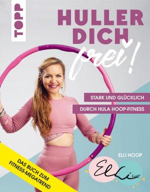 Huller dich frei  mit Elli Hoop  Stark und gl  cklich durch Hula Hoop Fitness PDF
