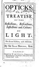 Opticks: Or, A Treatise of the Reflections, Refractions, Inflections and Colours of Light. ...