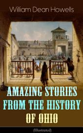 Amazing Stories from the History of Ohio (Illustrated): The Renegades, The First Great Settlements, The Captivity of James Smith, Indian Heroes and Sages, Life in the Backwoods, The Civil War…