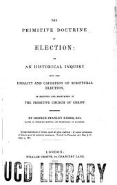 The Primitive Doctrine of Election: Or, An Historical Inquiry Into the Ideality and Causation of Scriptural Election, as Received and Maintained in the Primitive Church of Christ