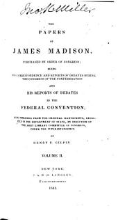 The papers of James Madison, purchased by order of Congress; being his correspondence and reports of debates during the Congress of the Confederation and his reports of debates in the Federal convention; now published from the original manuscripts: Volume 2