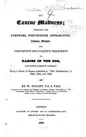 """On Canine Madness: Comprising the Symptoms, Post-mortem Appearances, Nature, Origin, and Preventive and Curative Treatment of Rabies in the Dog, and Other Domestic Animals : Being a Series of Papers Published in """"The Veterinarian"""" in 1828, 1829, and 1830"""