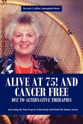 Alive At 75 And Cancer Free Due To Alternative Therapies Book PDF