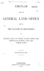 Circular from the General Land Office Showing the Manner of Proceeding to Obtain Title to Public Lands Under the Homestead, Desert Land, and Other Laws: Issued January 25, 1904