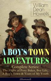 A BOY'S TOWN ADVENTURES – Complete Series: The Flight of Pony Baker, Boy Life, A Boy's Town & Years of My Youth (Illustrated): Children's Book Classics