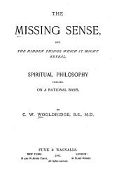 The Missing Sense: And the Hidden Things which it Might Reveal : Spiritual Philosophy Treated on a Rational Basis