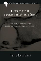 Christian Spirituality in Africa: Biblical, Historical, and Cultural Perspectives from Kenya