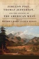 Zebulon Pike  Thomas Jefferson  and the Opening of the American West PDF