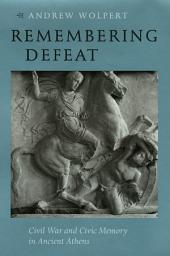 Remembering Defeat: Civil War and Civic Memory in Ancient Athens