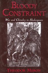 Bloody Constraint : War and Chivalry in Shakespeare: War and Chivalry in Shakespeare