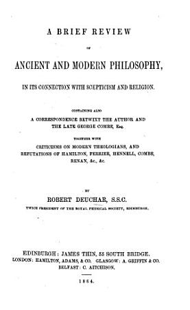 A Brief Review of Ancient and Modern Philosophy  in its connection with scepticism and religion  Containing also a correspondence betwixt the author and the late George Combe     Together with criticisms on modern theologians  and refutations of Hamilton  Ferrier  Hennell  Combe  Renan  etc PDF