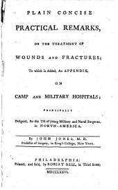 Plain Concise Practical Remarks, on the Treatment of Wounds and Fractures; to which is Added, an Appendix, on Camp and Military Hospitals: Principally Designed for the Use of Young Military and Naval Surgeons, in North-America