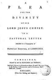 A Plea for the Divinity of Our Lord Jesus Christ: In a Pastoral Letter Addressed to a Congregation of Protestant Dissenters, at Cambridge, Volume 8