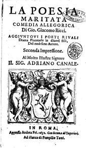La poesia maritata comedia allegorica di Gio. Giacomo Ricci. Aggiuntoui I poeti riuali drama piaceuole in diuersi stili, del medesimo autore
