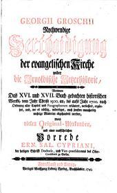 G. Groschii nothwendige Verthaidigung der evangelischen Kirche wider die Arnoldische Ketzerhistorie, worinnen das XVI. und XVII. Buch gedachten ... Wercks ... erläutert, verbessert, ergäntzet und, wo es nöthig, widerleget ... werden. Nebst ... einer ... Vorrede E. S. Cypriani, etc