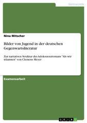 """Bilder von Jugend in der deutschen Gegenwartsliteratur: Zur narrativen Struktur des Adoleszenzromans """"Als wir träumten"""" von Clemens Meyer"""